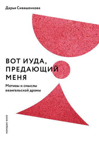 Дарья Сивашенкова, Вот Иуда, предающий Меня. Мотивы и смыслы евангельской драмы
