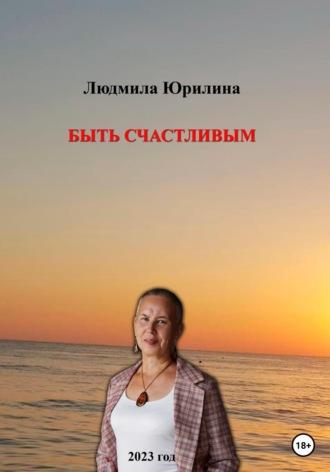 Людмила Юрилина, Быть счастливым