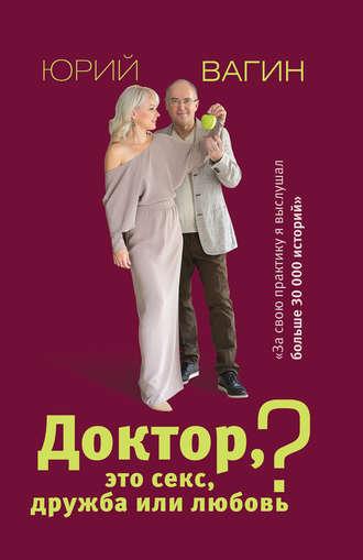 Юрий Вагин, Доктор, это секс, дружба или любовь? Секреты счастливой личной жизни от психотерапевта