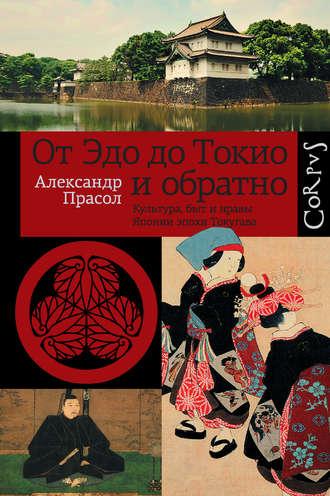 Александр Прасол, От Эдо до Токио и обратно. Культура, быт и нравы Японии эпохи Токугава