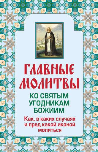 Ольга Глаголева, Главные молитвы ко святым угодникам Божиим. Как, в каких случаях и пред какой иконой молиться