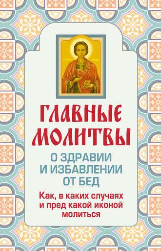 Ольга Глаголева, Главные молитвы о здравии и избавлении от бед. Как, в каких случаях и пред какой иконой молиться