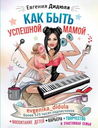 Евгения Дидюля, Как быть успешной мамой: воспитание детей, карьера, творчество и счастливая семья