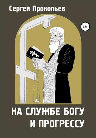 Сергей ПРОКОПЬЕВ, На службе Богу и прогрессу