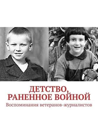 Павел Владыкин, Детство, раненное войной. Воспоминания ветеранов-журналистов