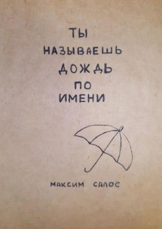 Максим Салос, Ты называешь дождь поимени