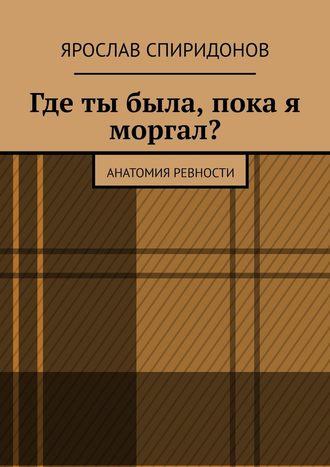 Ярослав Спиридонов, Где ты была, пока я моргал? Анатомия ревности