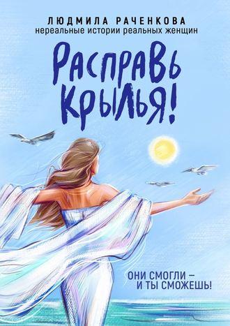 Людмила Раченкова, Расправь Крылья! Они смогли– иты сможешь! Нереальныеистории реальных женщин