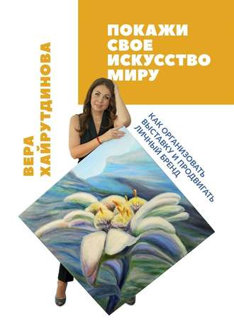 Вера Хайрутдинова, Покажи свое искусствомиру. Как организовать выставку ипродвигать личный бренд