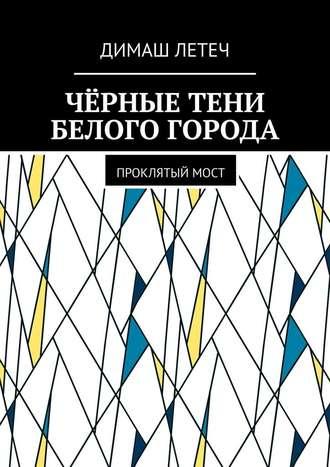 Димаш Летеч, Чёрные тени белого города. Проклятыймост