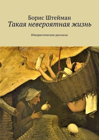 Борис Штейман, Такая невероятная жизнь. Юмористические рассказы