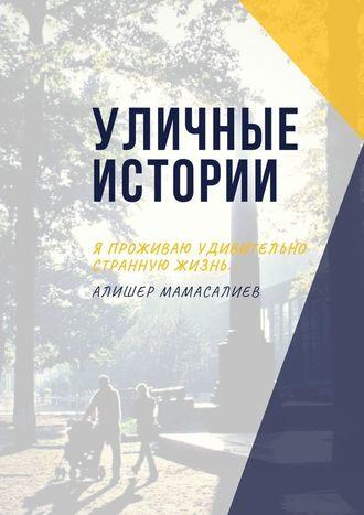 Алишер Мамасалиев, Уличные истории. Я проживаю удивительно странную жизнь…