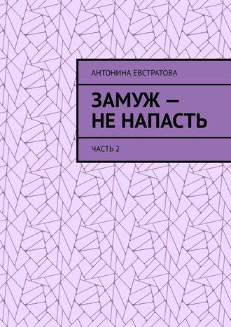 Антонина Евстратова, Замуж– ненапасть. Часть2
