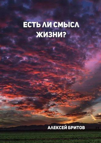 Алексей Бритов, Естьли смысл жизни?