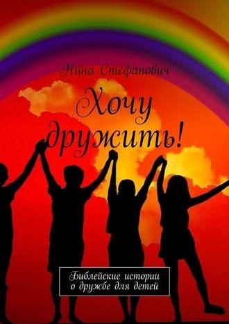 Нина Стефанович, Хочу дружить! Библейские истории одружбе для детей