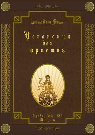 Татьяна Олива Моралес, Испанский для юристов. Уровни В2—С2. Книга6