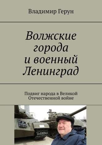 Владимир Герун, Волжские города ивоенный Ленинград. Подвиг народа вВеликой Отечественной войне