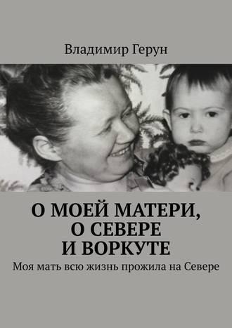 Владимир Герун, Омоей матери, оСевере иВоркуте. Моя мать всю жизнь прожила наСевере