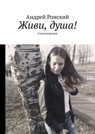 Андрей Ронский, Живи, душа!