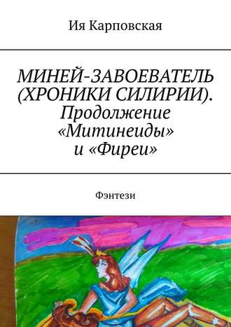 Ия Карповская, МИНЕЙ-ЗАВОЕВАТЕЛЬ (ХРОНИКИ СИЛИРИИ). Продолжение «Митинеиды» и«Фиреи». Фэнтези