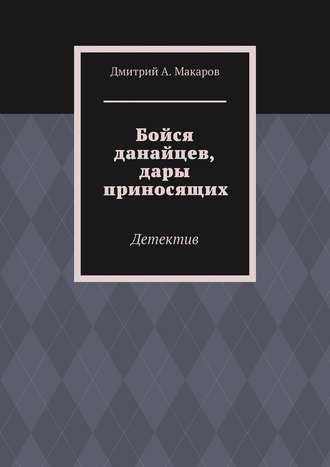 Дмитрий Макаров, Бойся данайцев, дары приносящих. Детектив