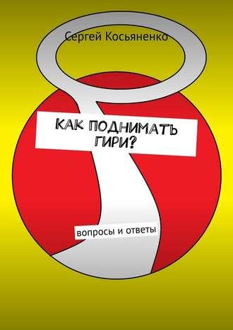 Сергей Косьяненко, Как поднимать гири? Вопросы иответы