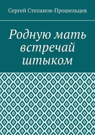 Сергей Степанов-Прошельцев, Родную мать встречай штыком. О «творцах» ижертвах террора