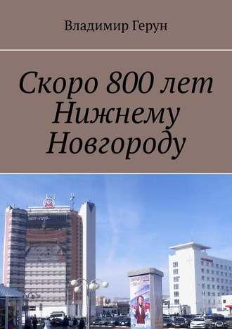 Владимир Герун, Скоро 800лет Нижнему Новгороду