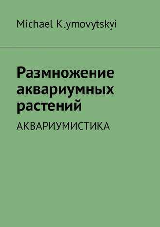 Michael Klymovytskyi, Размножение аквариумных растений. Аквариумистика