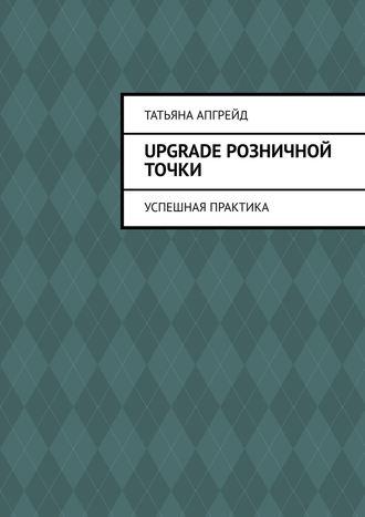 Татьяна Апгрейд, Upgradeрозничной точки. Успешная практика