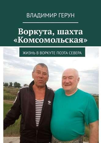Владимир Герун, Воркута, шахта «Комсомольская». Жизнь вВоркуте поэта Севера