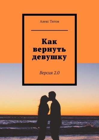 Алекс Титов, Как вернуть девушку. Версия2.0