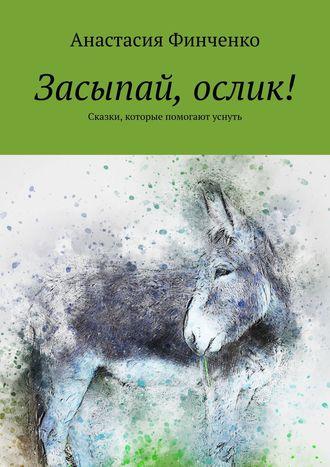 Анастасия Финченко, Засыпай, ослик! Сказки, которые помогают уснуть