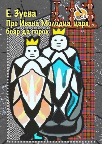 Екатерина Зуева, Сказка про Ивана-молодца, царя, бояр да горох. Думы, былины
