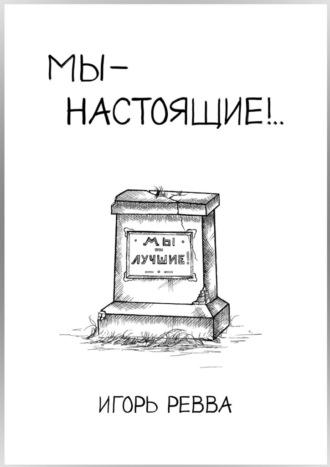 Игорь Ревва, Мы– настоящие!..