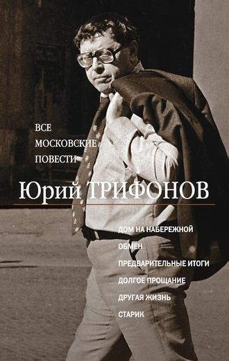 Юрий Трифонов, Все московские повести (сборник)