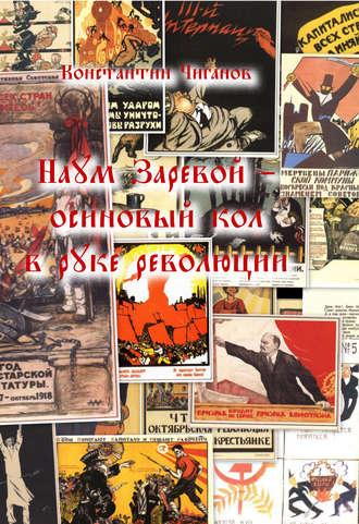 Константин Чиганов, Наум Заревой – осиновый кол в руке революции