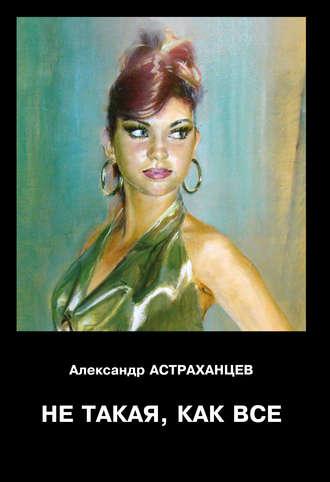 Александр Астраханцев, Не такая, как все