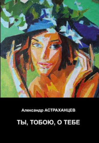 Александр Астраханцев, Ты, тобою, о тебе