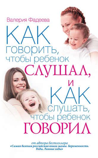 Валерия Фадеева, Как говорить, чтобы ребенок слушал, и как слушать, чтобы ребенок говорил