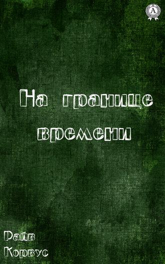 Райв Корвус, На границе времени