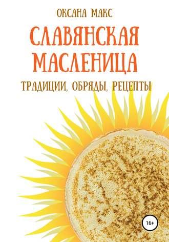 Оксана Макс, Магия Масленицы. Традиции, обряды, рецепты на каждый день