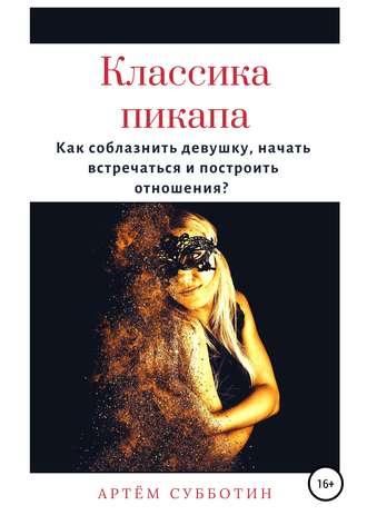Артём Субботин, Классика пикапа. Как соблазнить девушку, начать встречаться и построить отношения