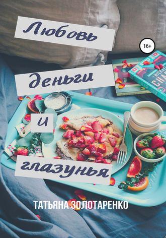 Татьяна Золотаренко, Любовь, деньги и глазунья