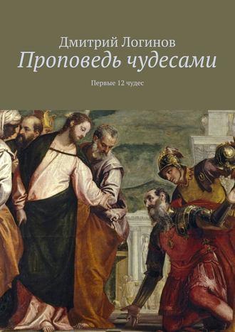 Дмитрий Логинов, Проповедь чудесами. Первые 12 чудес