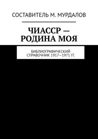 Муслим Мурдалов, Чечено-Ингушетия– родинамоя. Библиография книг, журналов, газет 1917—1968гг.