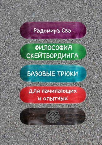 Радомиръ Сва, Философия скейтбординга. Базовые трюки для начинающих и опытных