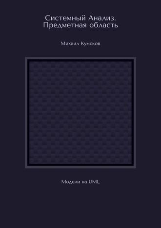 Михаил Кумсков, Системный Анализ. Предметная область. Модели наUML
