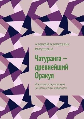 Алексей Ратушный, Чатуранга– древнейший Оракул. Искусство предсказания наМагических квадратах