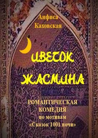 Анфиса Каховская, Цветок жасмина. Романтическая комедия по мотивам «Сказок 1001ночи»